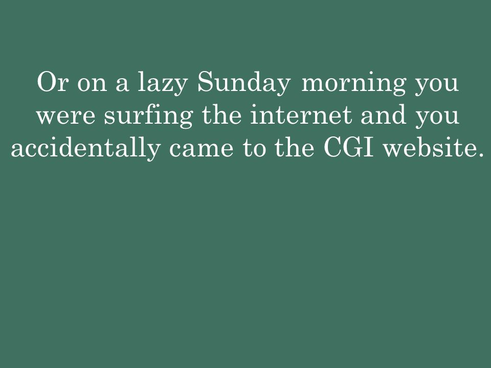 Or on a lazy Sunday morning you were surfing the internet and you accidentally came to the CGI website.