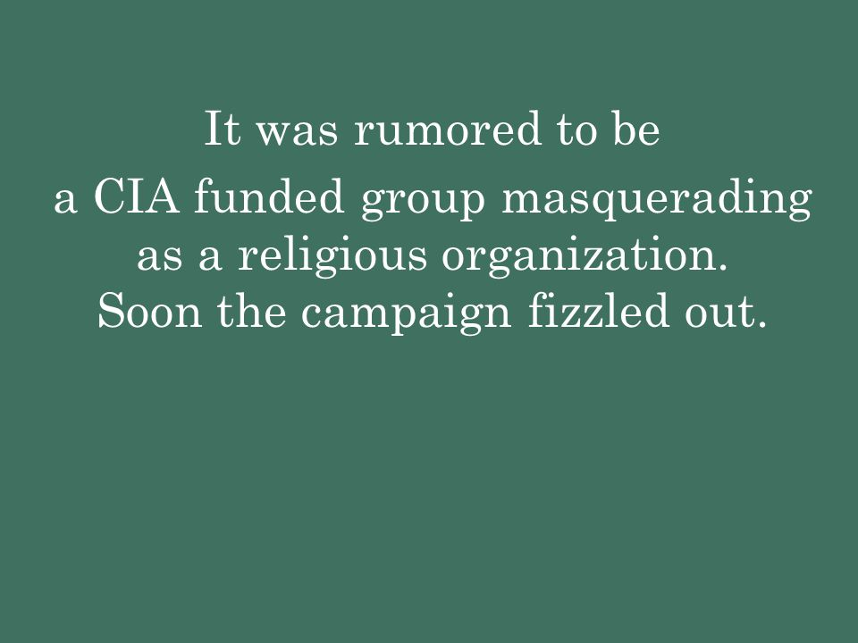 It was rumored to be a CIA funded group masquerading as a religious organization. Soon the campaign fizzled out.