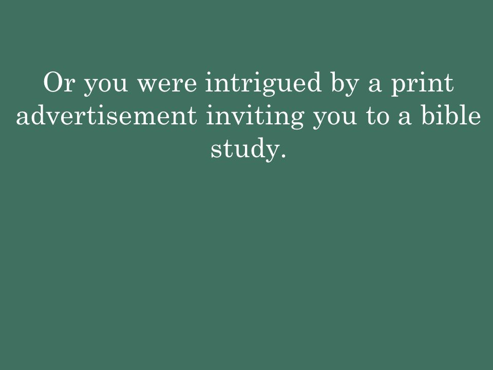 Or you were intrigued by a print advertisement inviting you to a bible study.