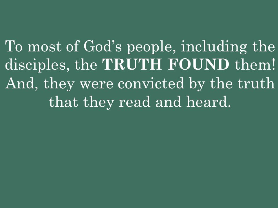 To most of God's people, including the disciples, the TRUTH FOUND them! And, they were convicted by the truth that they read and heard.