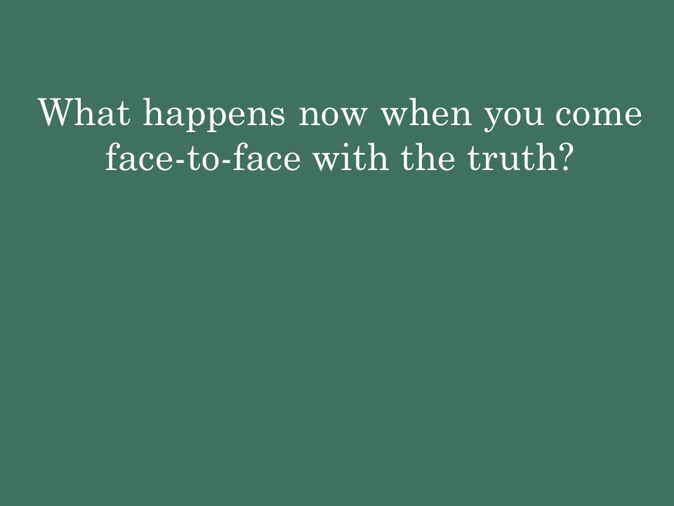 What happens now when you come face-to-face with the truth?