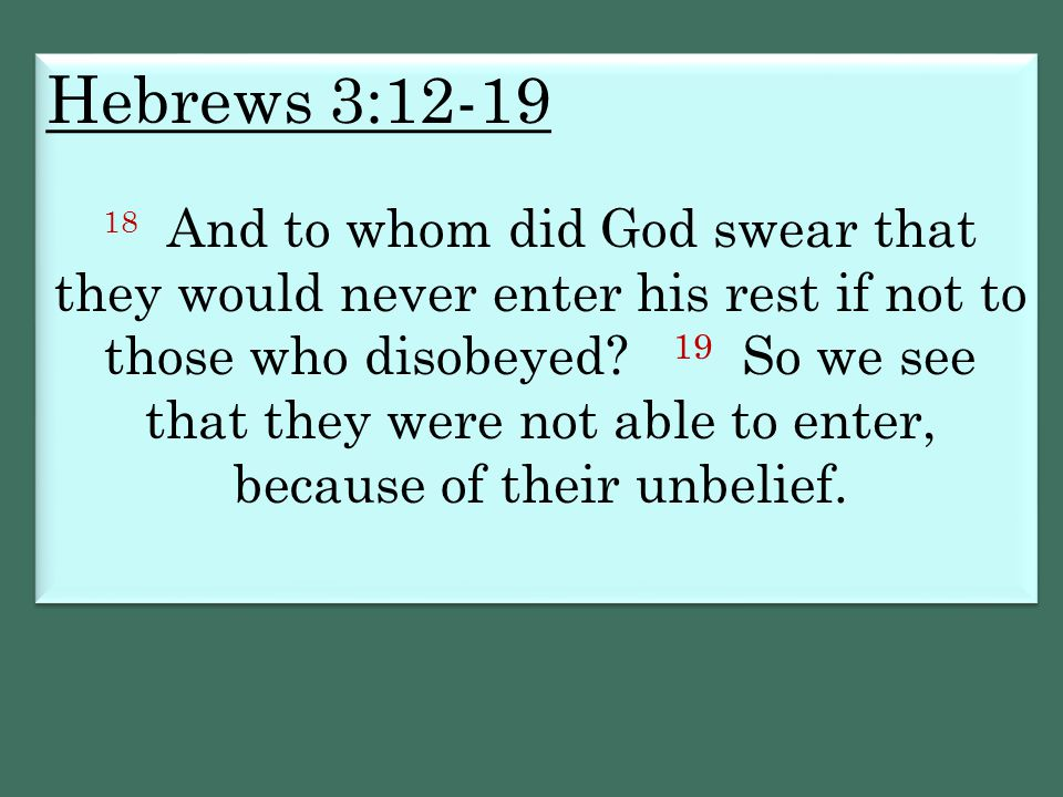 Hebrews 3:12-19 18 And to whom did God swear that they would never enter his rest if not to those who disobeyed? 19 So we see that they were not able