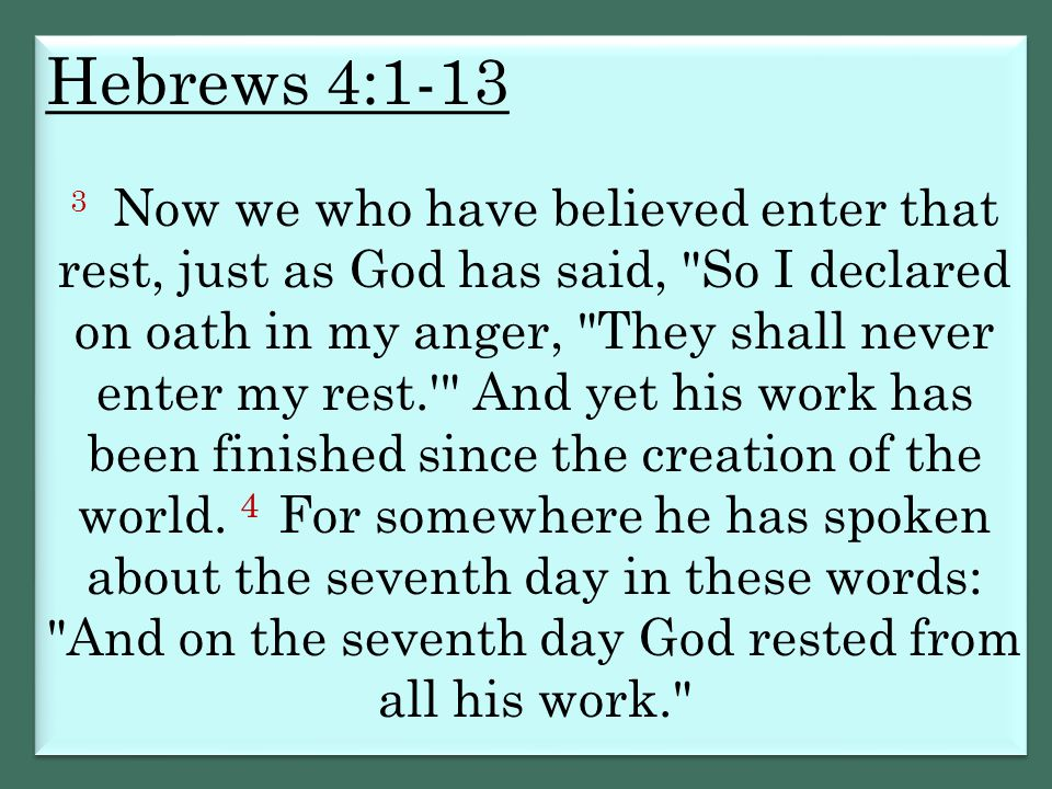 Hebrews 4:1-13 3 Now we who have believed enter that rest, just as God has said,