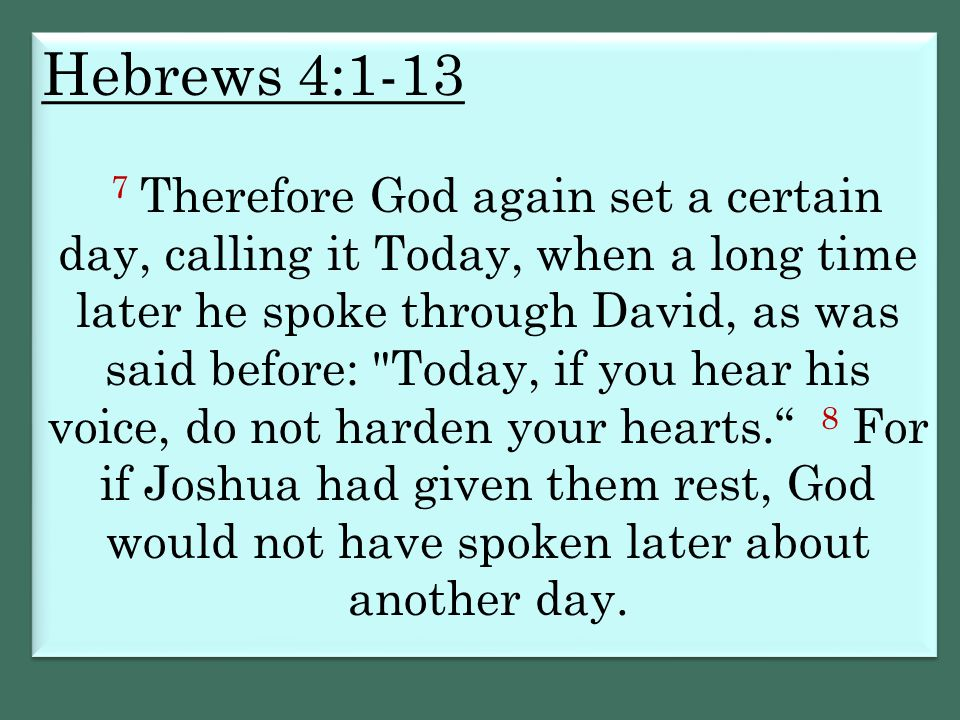 Hebrews 4:1-13 7 Therefore God again set a certain day, calling it Today, when a long time later he spoke through David, as was said before: