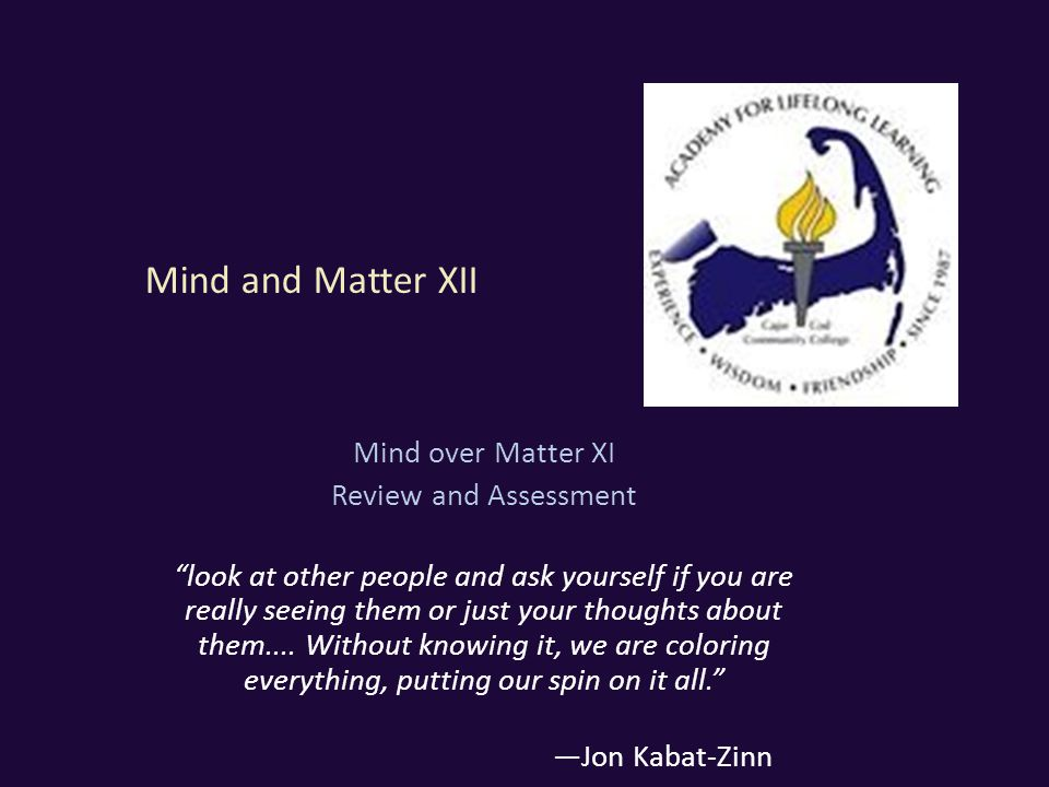 Mind and Matter XII Mind over Matter XI Review and Assessment look at other people and ask yourself if you are really seeing them or just your thoughts about them....