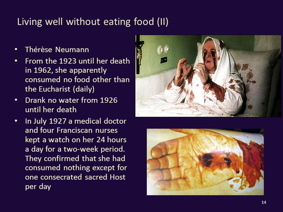 Living well without eating food (II) Thérèse Neumann From the 1923 until her death in 1962, she apparently consumed no food other than the Eucharist (daily) Drank no water from 1926 until her death In July 1927 a medical doctor and four Franciscan nurses kept a watch on her 24 hours a day for a two-week period.
