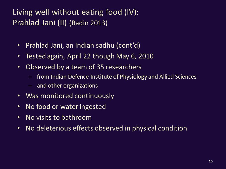 Living well without eating food (IV): Prahlad Jani (II) (Radin 2013) Prahlad Jani, an Indian sadhu (cont'd) Tested again, April 22 though May 6, 2010 Observed by a team of 35 researchers – from Indian Defence Institute of Physiology and Allied Sciences – and other organizations Was monitored continuously No food or water ingested No visits to bathroom No deleterious effects observed in physical condition 16