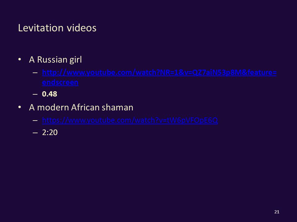 Levitation videos A Russian girl – http://www.youtube.com/watch?NR=1&v=QZ7aiN53p8M&feature= endscreen http://www.youtube.com/watch?NR=1&v=QZ7aiN53p8M&feature= endscreen – 0.48 A modern African shaman – https://www.youtube.com/watch?v=tW6pVFOpE6Q https://www.youtube.com/watch?v=tW6pVFOpE6Q – 2:20 21