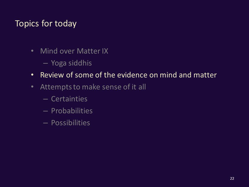 Topics for today Mind over Matter IX – Yoga siddhis Review of some of the evidence on mind and matter Attempts to make sense of it all – Certainties – Probabilities – Possibilities 22