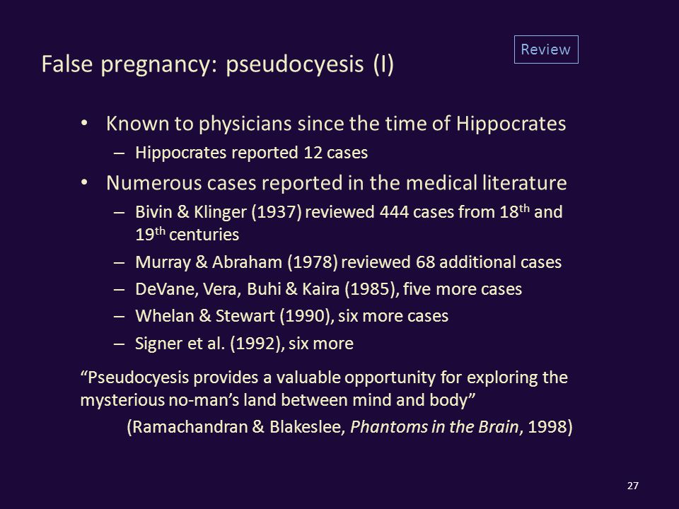 False pregnancy: pseudocyesis (I) Known to physicians since the time of Hippocrates – Hippocrates reported 12 cases Numerous cases reported in the medical literature – Bivin & Klinger (1937) reviewed 444 cases from 18 th and 19 th centuries – Murray & Abraham (1978) reviewed 68 additional cases – DeVane, Vera, Buhi & Kaira (1985), five more cases – Whelan & Stewart (1990), six more cases – Signer et al.