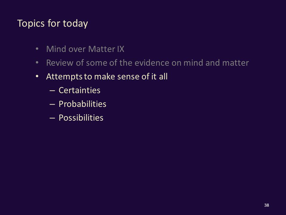 Topics for today Mind over Matter IX Review of some of the evidence on mind and matter Attempts to make sense of it all – Certainties – Probabilities – Possibilities 38