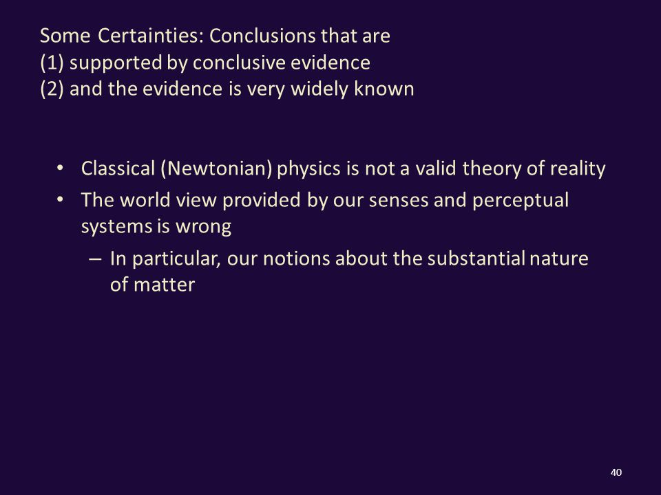 Some Certainties: Conclusions that are (1) supported by conclusive evidence (2) and the evidence is very widely known Classical (Newtonian) physics is not a valid theory of reality The world view provided by our senses and perceptual systems is wrong – In particular, our notions about the substantial nature of matter 40