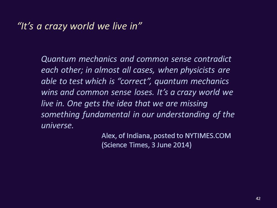 It's a crazy world we live in 42 Quantum mechanics and common sense contradict each other; in almost all cases, when physicists are able to test which is correct , quantum mechanics wins and common sense loses.