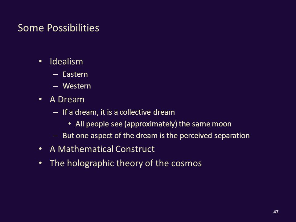 Some Possibilities Idealism – Eastern – Western A Dream – If a dream, it is a collective dream All people see (approximately) the same moon – But one aspect of the dream is the perceived separation A Mathematical Construct The holographic theory of the cosmos 47