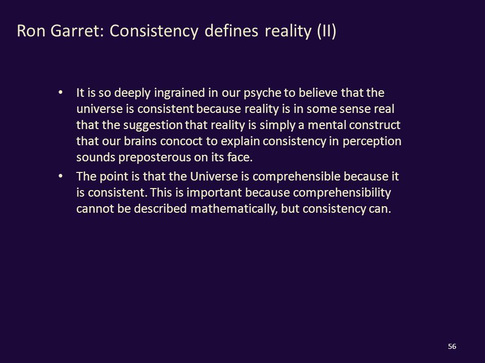 Ron Garret: Consistency defines reality (II) It is so deeply ingrained in our psyche to believe that the universe is consistent because reality is in some sense real that the suggestion that reality is simply a mental construct that our brains concoct to explain consistency in perception sounds preposterous on its face.