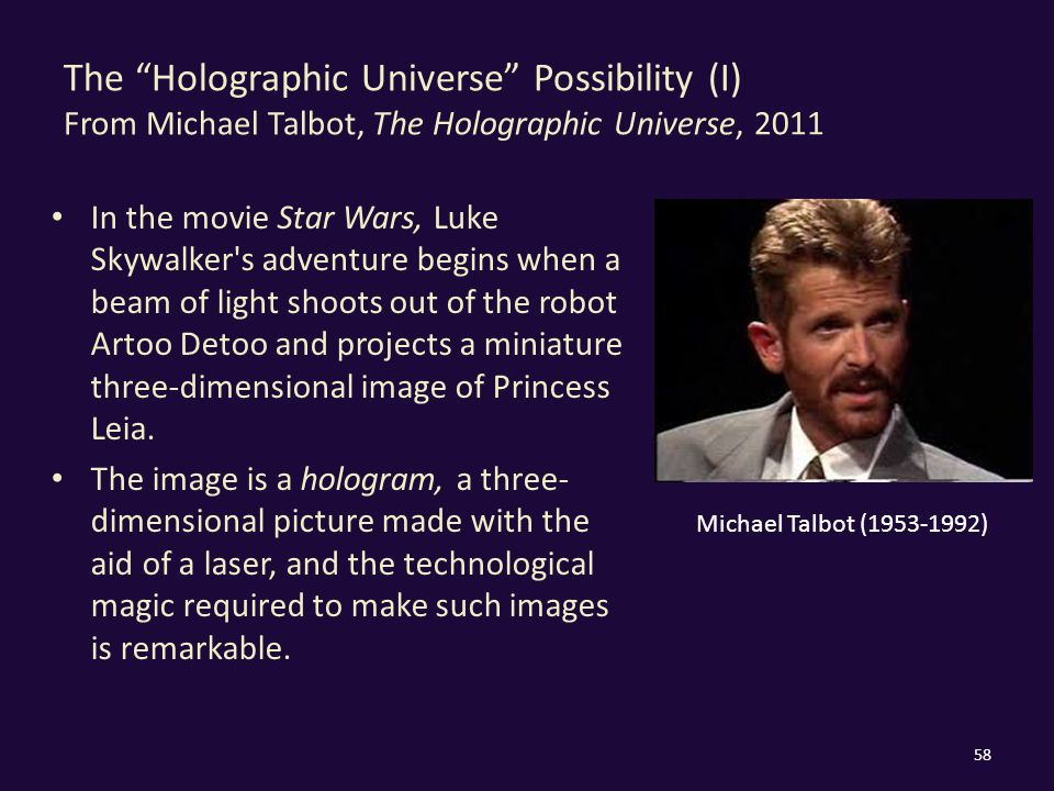 The Holographic Universe Possibility (I) From Michael Talbot, The Holographic Universe, 2011 In the movie Star Wars, Luke Skywalker s adventure begins when a beam of light shoots out of the robot Artoo Detoo and projects a miniature three-dimensional image of Princess Leia.