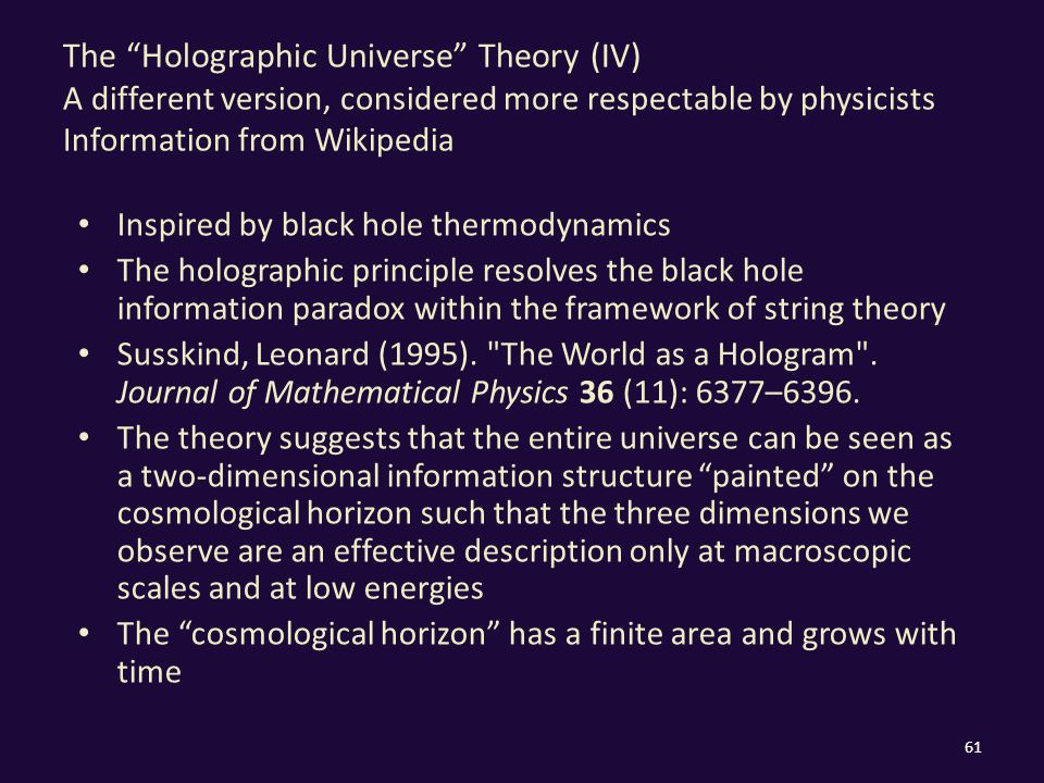 The Holographic Universe Theory (IV) A different version, considered more respectable by physicists Information from Wikipedia Inspired by black hole thermodynamics The holographic principle resolves the black hole information paradox within the framework of string theory Susskind, Leonard (1995).