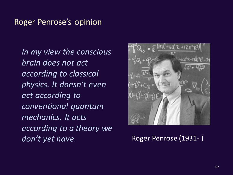 Roger Penrose's opinion 62 In my view the conscious brain does not act according to classical physics.