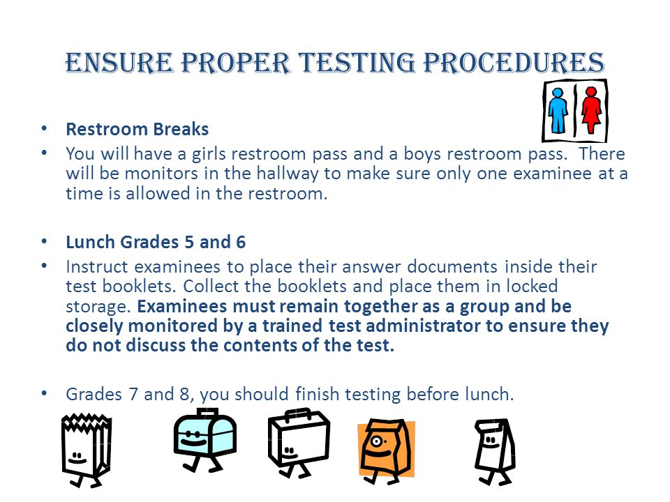Ensure Proper Testing Procedures Restroom Breaks You will have a girls restroom pass and a boys restroom pass. There will be monitors in the hallway t