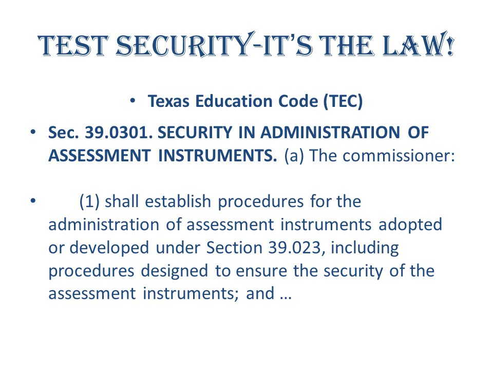 Test Security-It's the Law! Texas Education Code (TEC) Sec. 39.0301. SECURITY IN ADMINISTRATION OF ASSESSMENT INSTRUMENTS. (a) The commissioner: (1) s