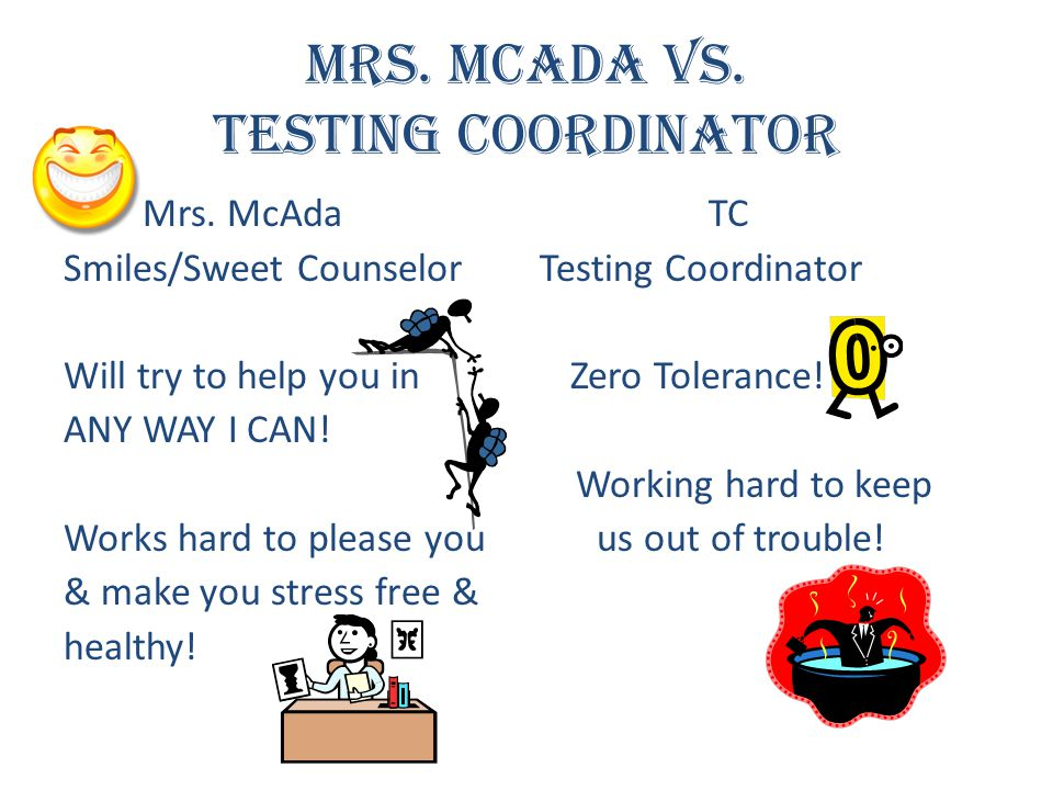Mrs. McAda vs. Testing Coordinator Mrs. McAda TC Smiles/Sweet Counselor Testing Coordinator Will try to help you in Zero Tolerance! ANY WAY I CAN! Wor