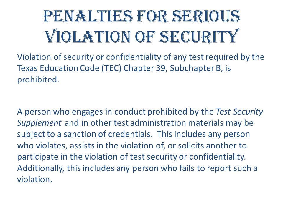 Penalties for Serious Violation of Security Violation of security or confidentiality of any test required by the Texas Education Code (TEC) Chapter 39
