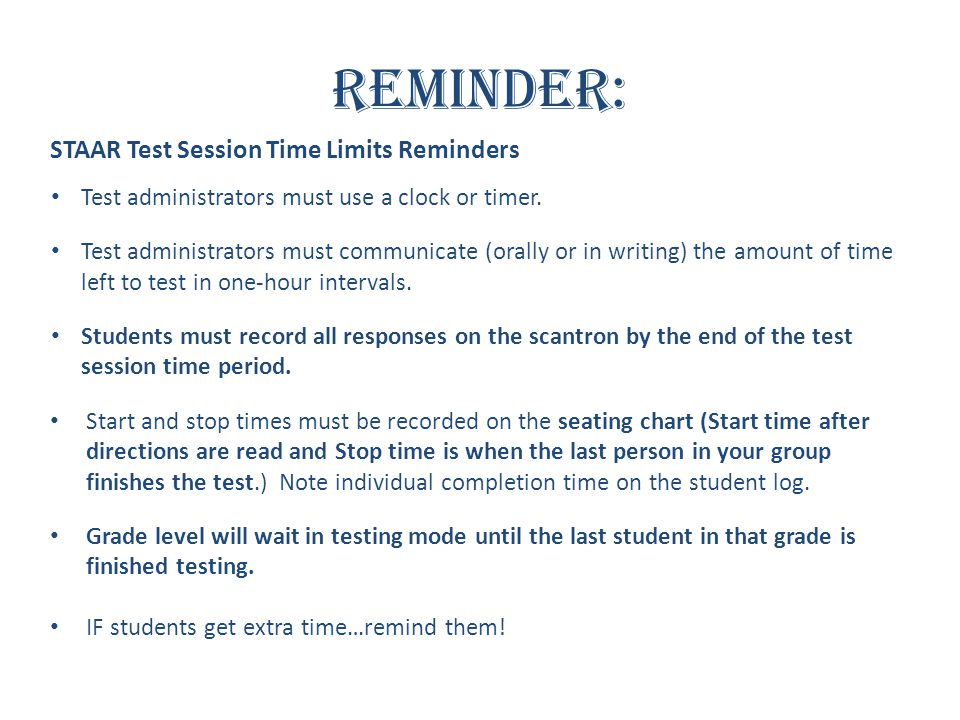 Reminder: STAAR Test Session Time Limits Reminders Test administrators must use a clock or timer. Test administrators must communicate (orally or in w