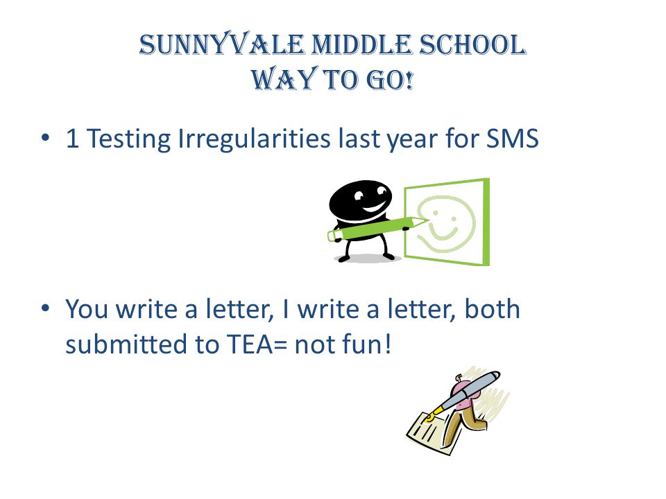 Sunnyvale Middle School Way to go! 1 Testing Irregularities last year for SMS You write a letter, I write a letter, both submitted to TEA= not fun!