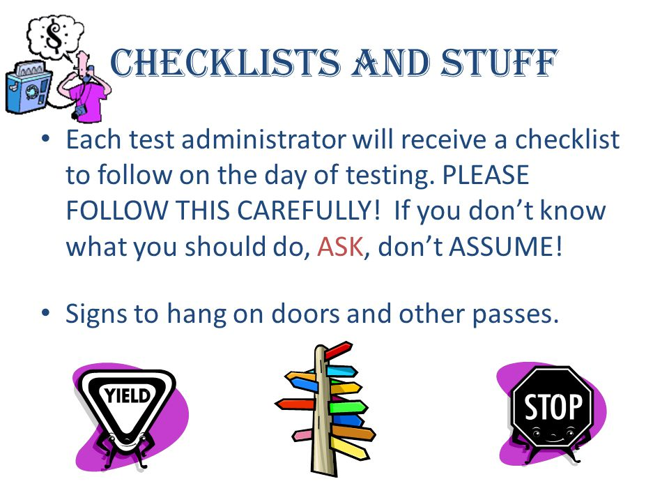 Checklists and Stuff Each test administrator will receive a checklist to follow on the day of testing. PLEASE FOLLOW THIS CAREFULLY! If you don't know