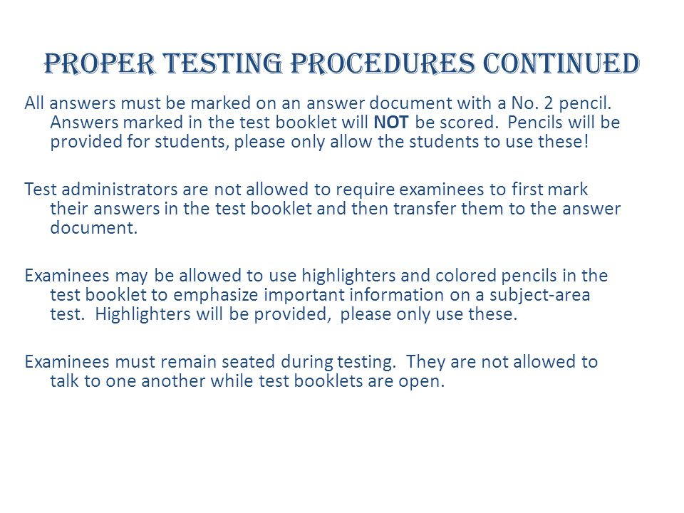 Proper Testing Procedures continued All answers must be marked on an answer document with a No. 2 pencil. Answers marked in the test booklet will NOT