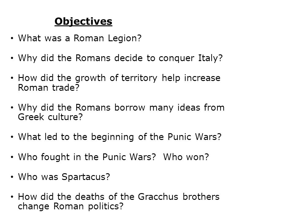 Objectives What was a Roman Legion? Why did the Romans decide to conquer Italy? How did the growth of territory help increase Roman trade? Why did the