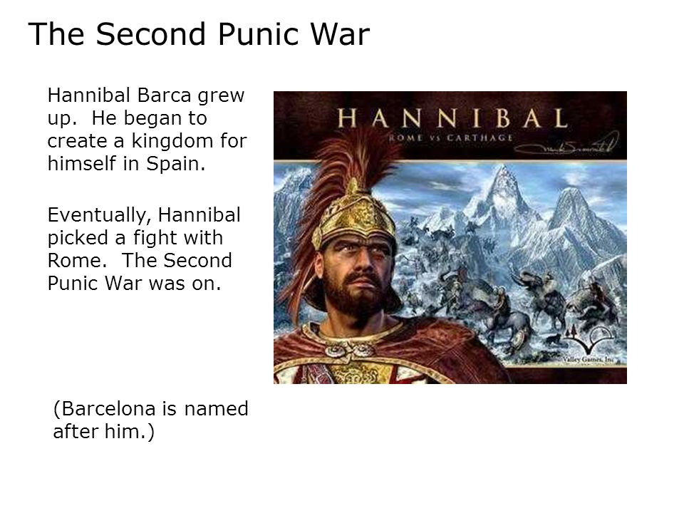 The Second Punic War Hannibal Barca grew up. He began to create a kingdom for himself in Spain. (Barcelona is named after him.) Eventually, Hannibal p