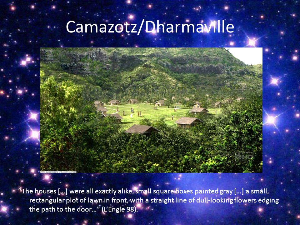 Camazotz/Dharmaville The houses […] were all exactly alike, small square boxes painted gray […] a small, rectangular plot of lawn in front, with a straight line of dull-looking flowers edging the path to the door… (L'Engle 98).