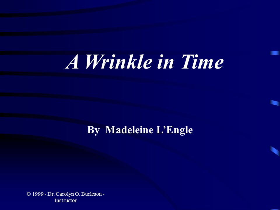 © 1999 - Dr. Carolyn O. Burleson - Instructor A Wrinkle in Time By Madeleine L'Engle