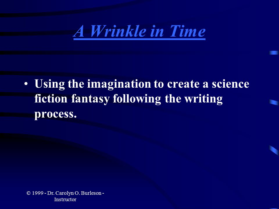 © 1999 - Dr. Carolyn O. Burleson - Instructor A Wrinkle in Time Using the imagination to create a science fiction fantasy following the writing proces
