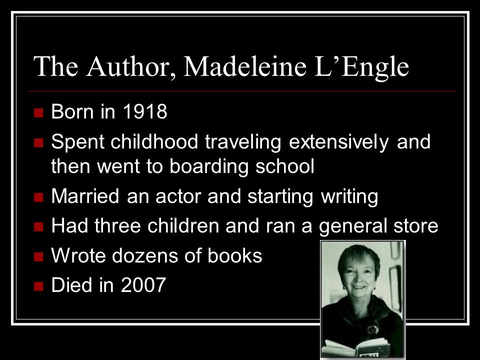 The Author, Madeleine L'Engle Born in 1918 Spent childhood traveling extensively and then went to boarding school Married an actor and starting writing Had three children and ran a general store Wrote dozens of books Died in 2007