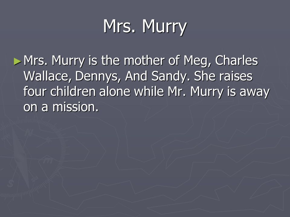Mr.Murry Mr. Murry is the father of Meg, Charles Wallace, Dennys, and Sandy.