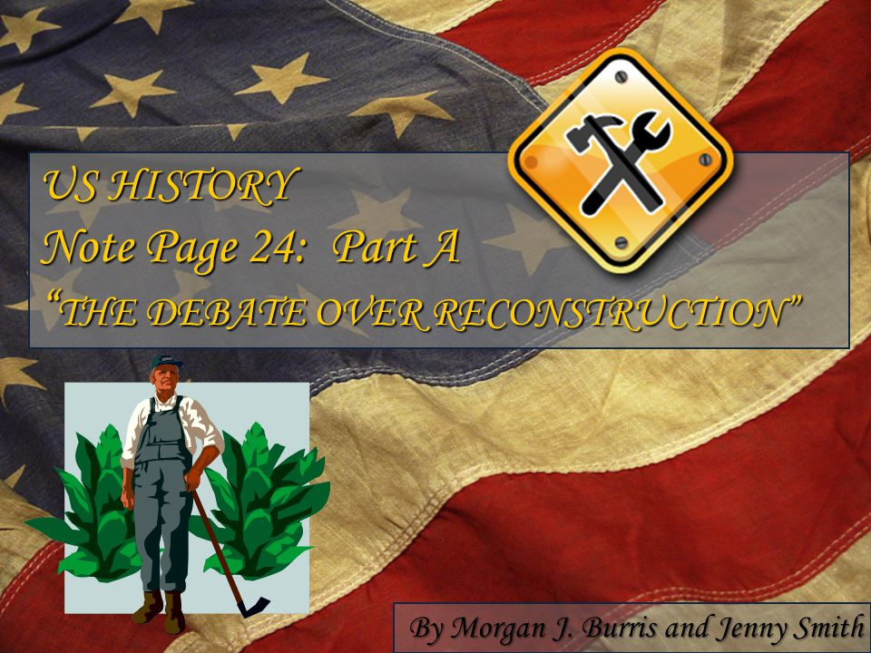"US HISTORY Note Page 24: Part A "" THE DEBATE OVER RECONSTRUCTION"" By Morgan J. Burris and Jenny Smith"