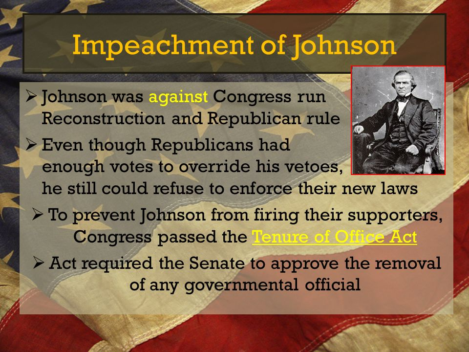 Impeachment of Johnson  Johnson was against Congress run Reconstruction and Republican rule  Even though Republicans had enough votes to override hi