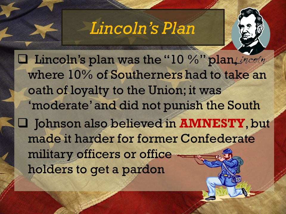 "Lincoln's Plan  Lincoln's plan was the ""10 %"" plan, where 10% of Southerners had to take an oath of loyalty to the Union; it was 'moderate' and did n"