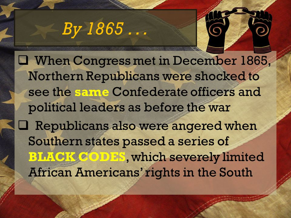 Republicans Take Over  They refused to seat at Congress and formed the Joint Committee on Reconstruction  14 th Amendment= granted citizenship to all persons born or naturalized in the US and said that no STATE could deprive a person of life, liberty or the pursuit of happiness  Passed Congress in June 1866 and was sent to states for ratification