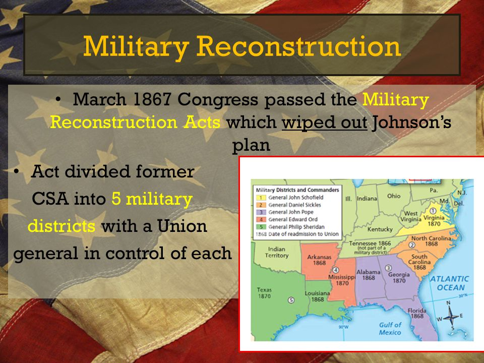 Military Reconstruction March 1867 Congress passed the Military Reconstruction Acts which wiped out Johnson's plan Act divided former CSA into 5 milit