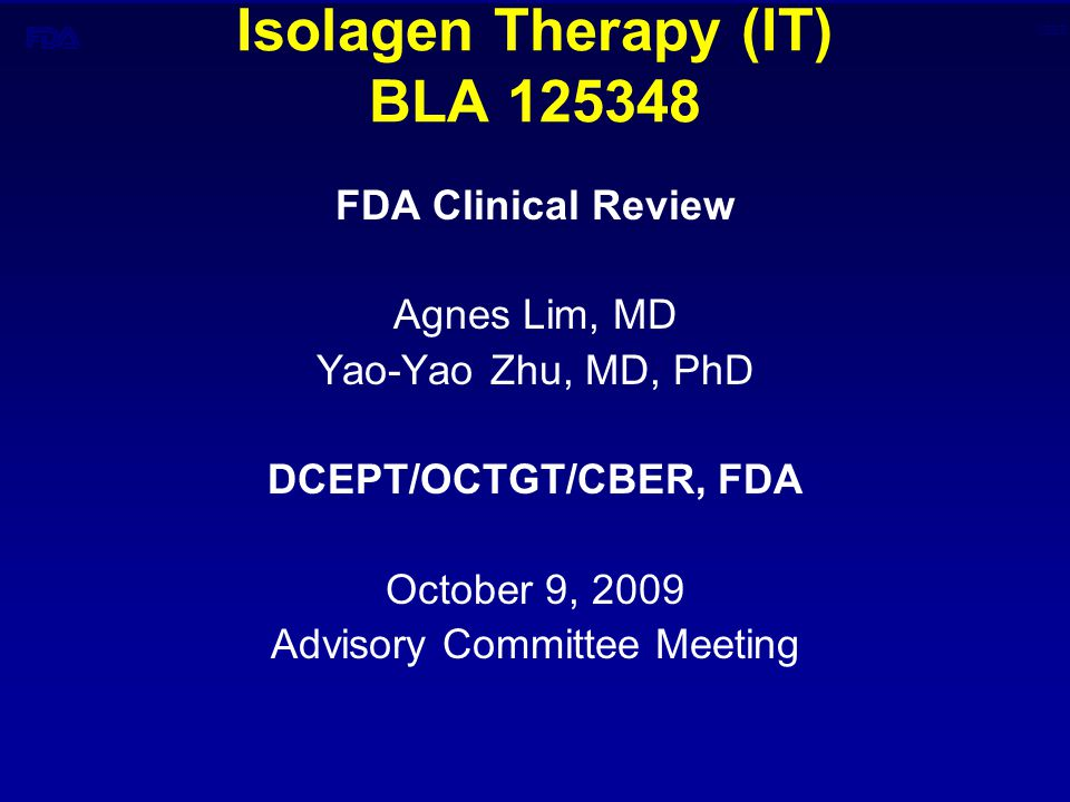 CBER Isolagen Therapy (IT) BLA 125348 FDA Clinical Review Agnes Lim, MD Yao-Yao Zhu, MD, PhD DCEPT/OCTGT/CBER, FDA October 9, 2009 Advisory Committee Meeting