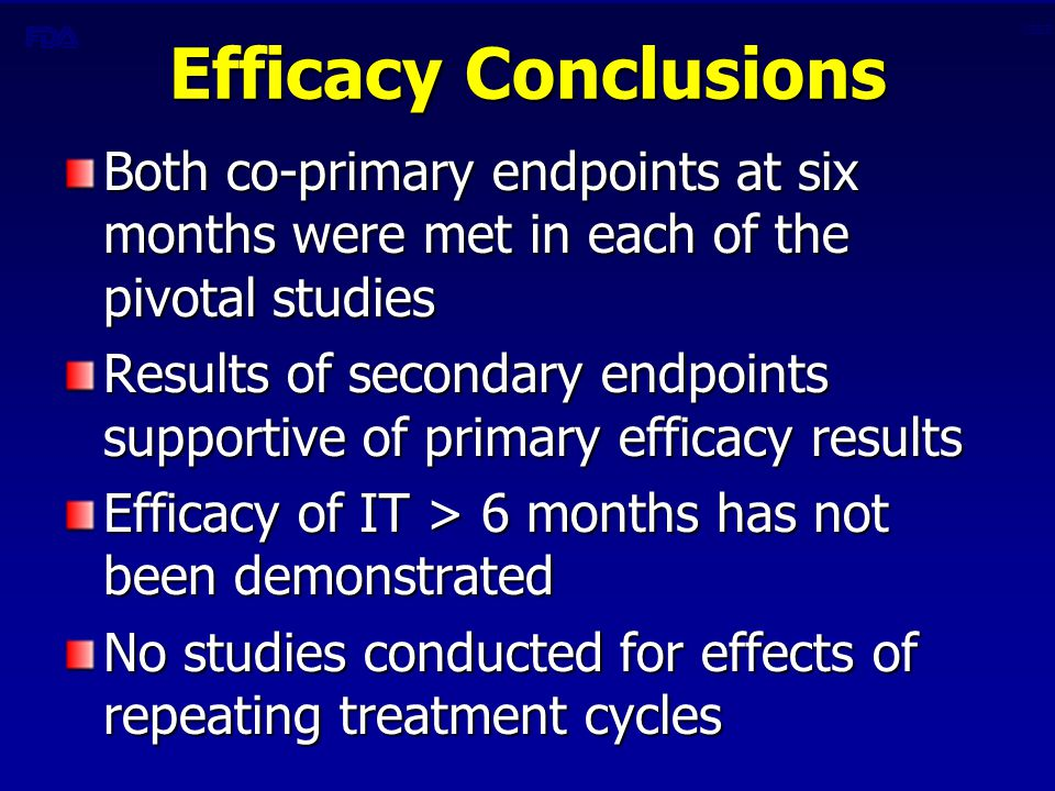CBER Efficacy Conclusions Both co-primary endpoints at six months were met in each of the pivotal studies Results of secondary endpoints supportive of primary efficacy results Efficacy of IT > 6 months has not been demonstrated No studies conducted for effects of repeating treatment cycles