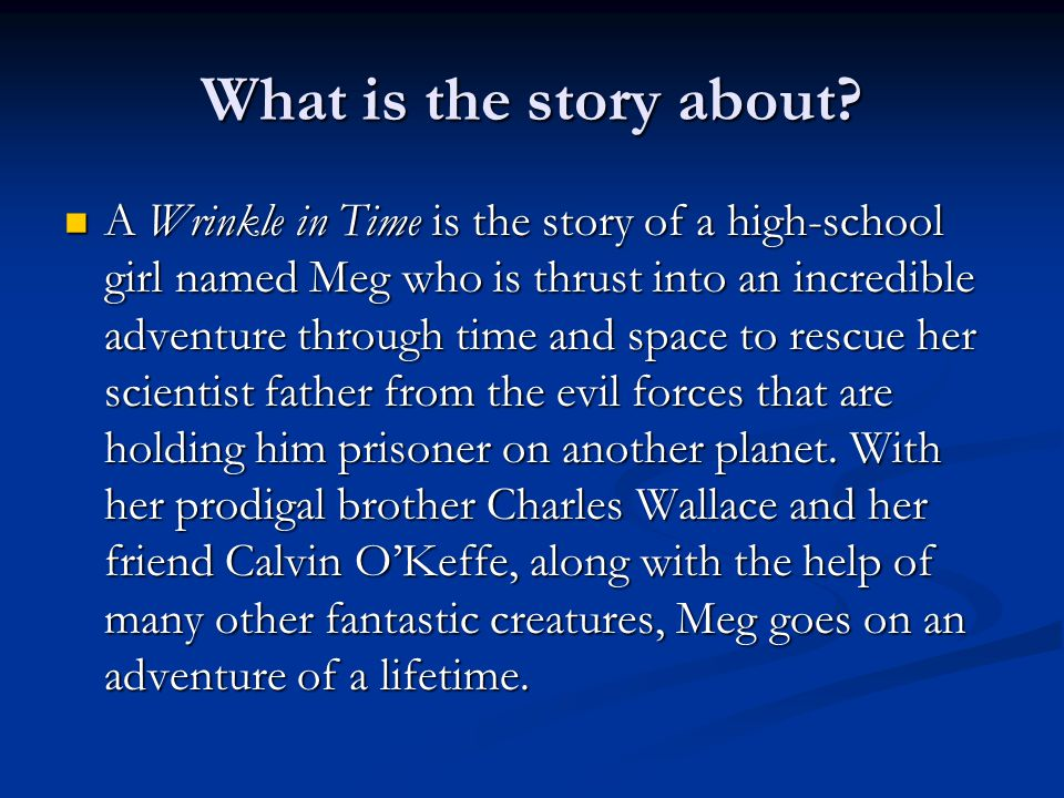 What is the story about? A Wrinkle in Time is the story of a high-school girl named Meg who is thrust into an incredible adventure through time and sp