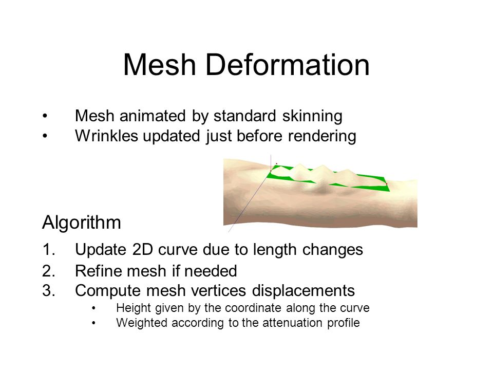 Mesh Deformation Mesh animated by standard skinning Wrinkles updated just before rendering Algorithm 1.Update 2D curve due to length changes 2.Refine mesh if needed 3.Compute mesh vertices displacements Height given by the coordinate along the curve Weighted according to the attenuation profile