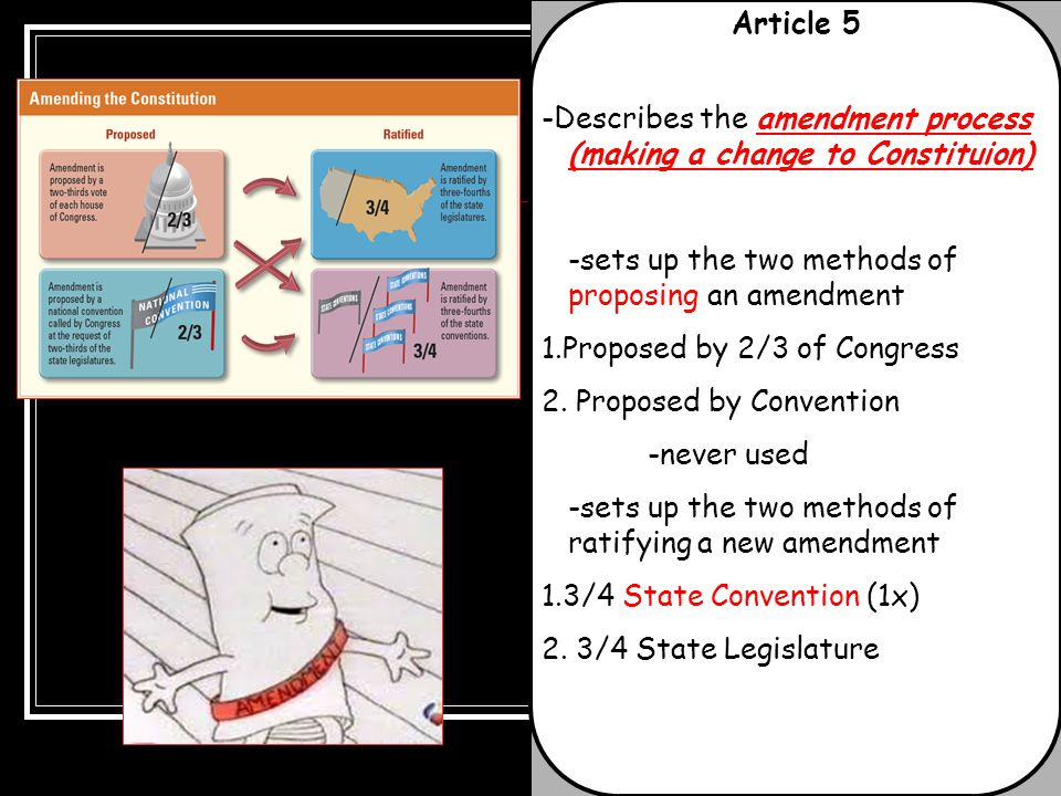 Article 5 -Describes the amendment process (making a change to Constituion) -sets up the two methods of proposing an amendment 1.Proposed by 2/3 of Co