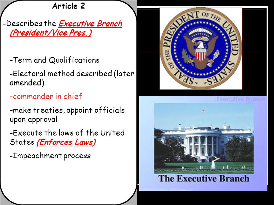 Article 2 -Describes the Executive Branch (President/Vice Pres.) -Term and Qualifications -Electoral method described (later amended) -commander in ch
