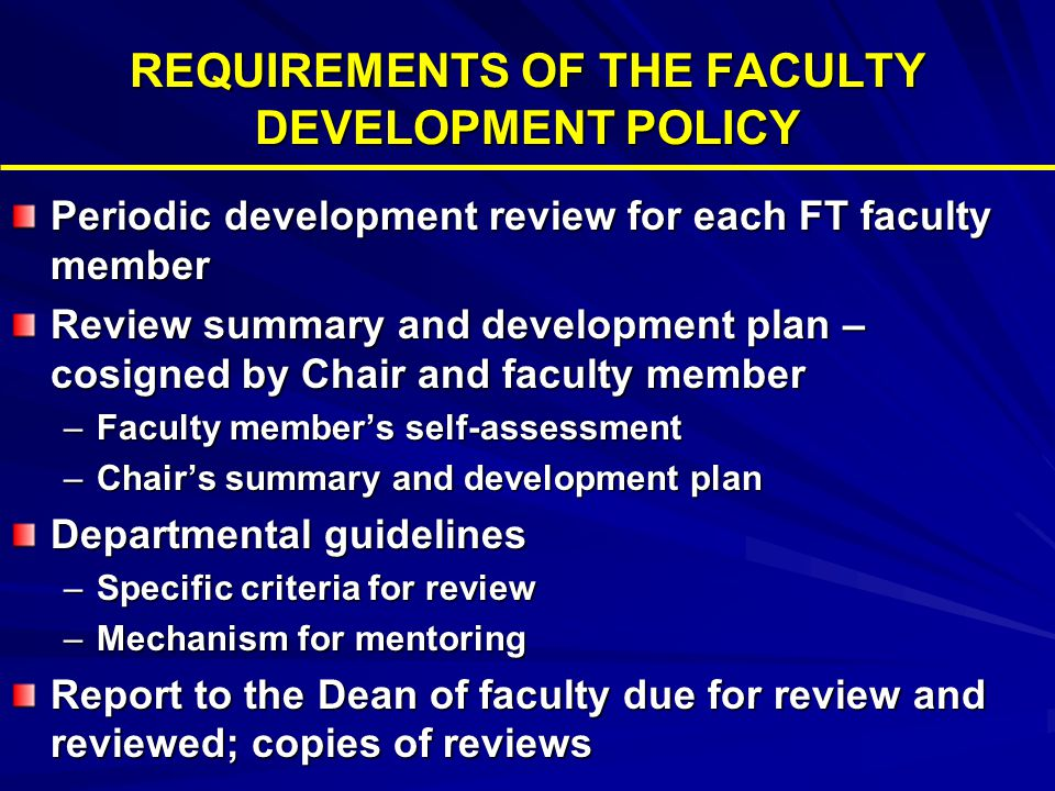 REQUIREMENTS OF THE FACULTY DEVELOPMENT POLICY Periodic development review for each FT faculty member Review summary and development plan – cosigned by Chair and faculty member –Faculty member's self-assessment –Chair's summary and development plan Departmental guidelines –Specific criteria for review –Mechanism for mentoring Report to the Dean of faculty due for review and reviewed; copies of reviews