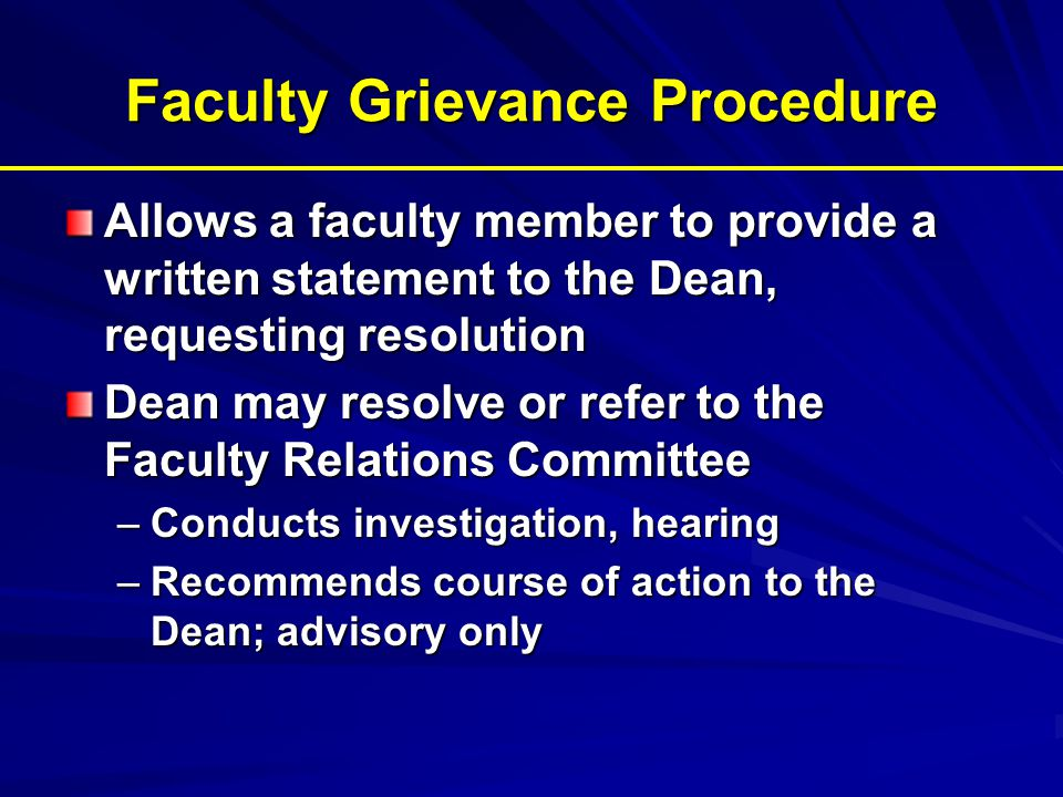 Faculty Grievance Procedure Allows a faculty member to provide a written statement to the Dean, requesting resolution Dean may resolve or refer to the Faculty Relations Committee –Conducts investigation, hearing –Recommends course of action to the Dean; advisory only